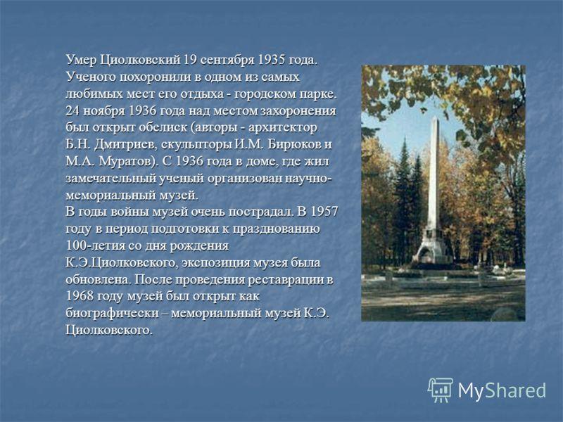 Умер Циолковский 19 сентября 1935 года. Ученого похоронили в одном из самых любимых мест его отдыха - городском парке. 24 ноября 1936 года над местом захоронения был открыт обелиск (авторы - архитектор Б.Н. Дмитриев, скульпторы И.М. Бирюков и М.А. Му