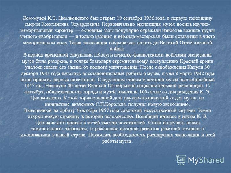 Дом-музей К.Э. Циолковского был открыт 19 сентября 1936 года, в первую годовщину смерти Константина Эдуардовича. Первоначально экспозиция музея носила научно- мемориальный характер основные залы популярно отражали наиболее важные труды ученого-изобре