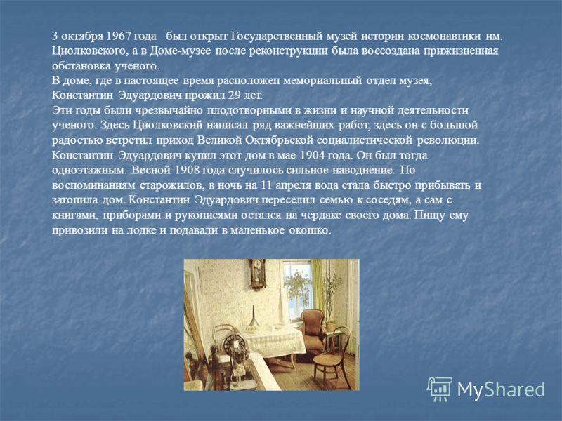 3 октября 1967 года был открыт Государственный музей истории космонавтики им. Циолковского, а в Доме-музее после реконструкции была воссоздана прижизненная обстановка ученого. В доме, где в настоящее время расположен мемориальный отдел музея, Констан