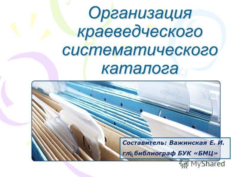Организация краеведческого систематического каталога Составитель: Важинская Е. И. гл. библиограф БУК «БМЦ»