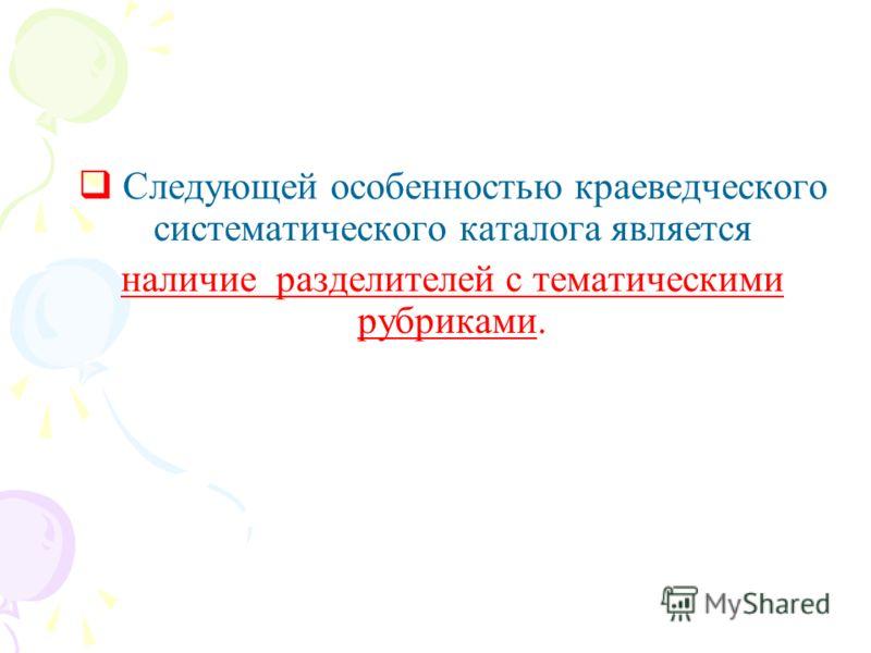Следующей особенностью краеведческого систематического каталога является наличие разделителей с тематическими рубриками.