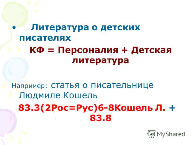 Литература о детских писателях КФ = Персоналия + Детская литература Например: статья о писательнице Людмиле Кошель 83.3(2Рос=Рус)6-8Кошель Л. + 83.8