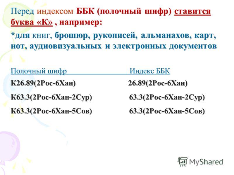 Перед индексом ББК (полочный шифр) ставится буква «К», например: *для книг, брошюр, рукописей, альманахов, карт, нот, аудиовизуальных и электронных документов Полочный шифр Индекс ББК К26.89(2Рос-6Хан) 26.89(2Рос-6Хан) К63.3(2Рос-6Хан-2Сур) 63.3(2Рос