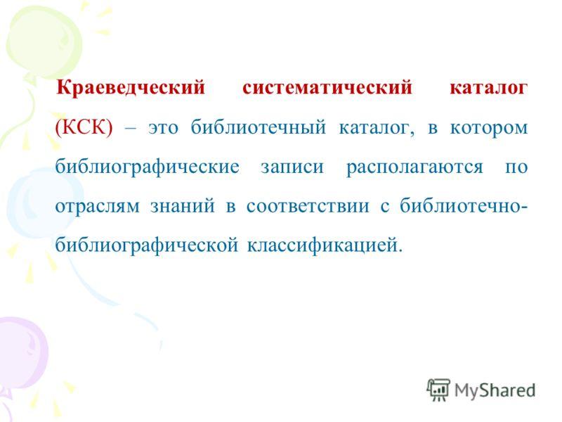 Краеведческий систематический каталог (КСК) – это библиотечный каталог, в котором библиографические записи располагаются по отраслям знаний в соответствии с библиотечно- библиографической классификацией.