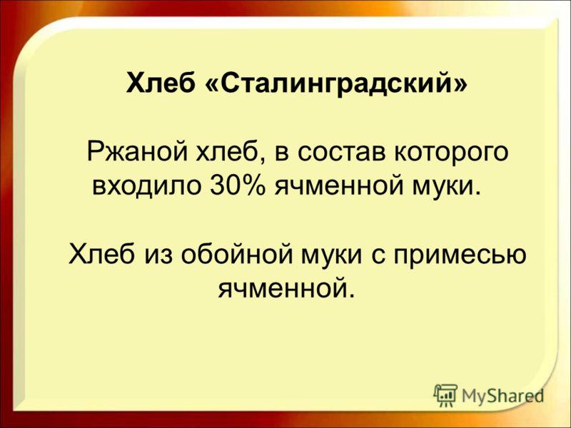 Хлеб «Сталинградский» Ржаной хлеб, в состав которого входило 30% ячменной муки. Хлеб из обойной муки с примесью ячменной.