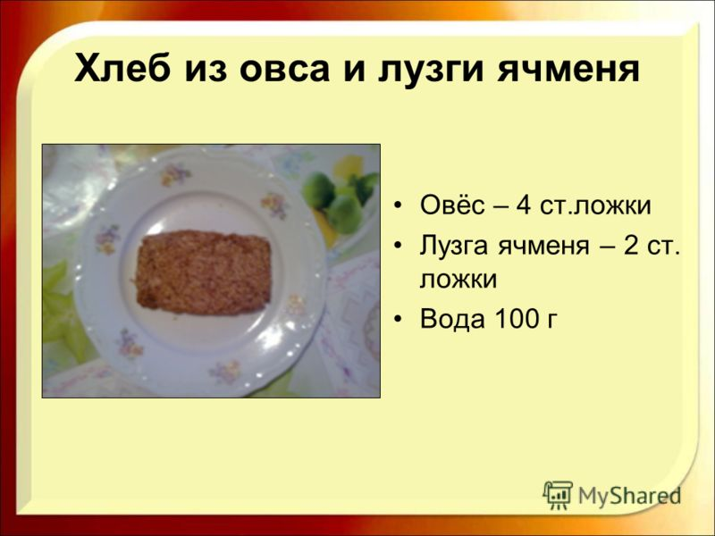 Хлеб из овса и лузги ячменя Овёс – 4 ст.ложки Лузга ячменя – 2 ст. ложки Вода 100 г