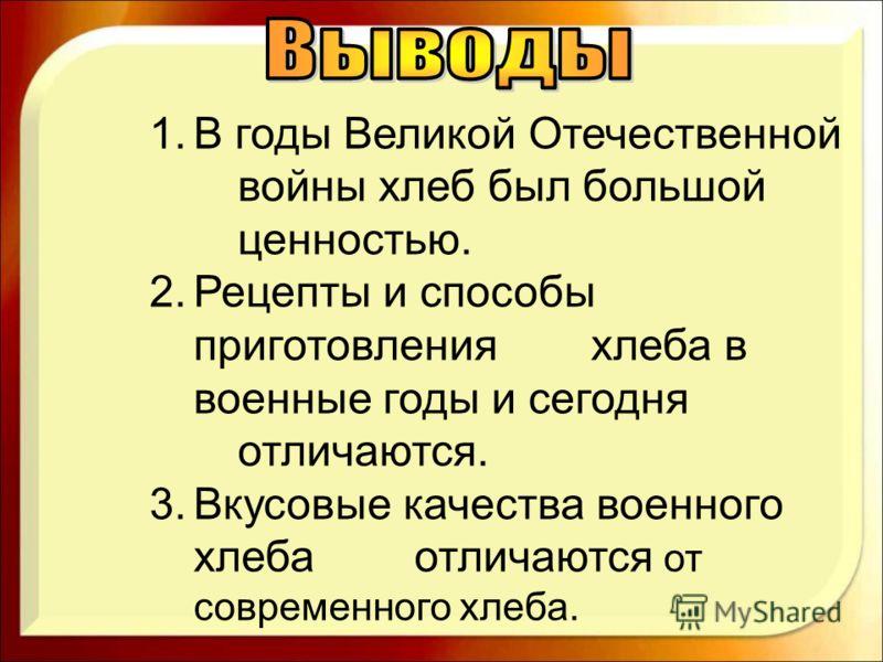 1.В годы Великой Отечественной войны хлеб был большой ценностью. 2.Рецепты и способы приготовления хлеба в военные годы и сегодня отличаются. 3.Вкусовые качества военного хлеба отличаются от современного хлеба.