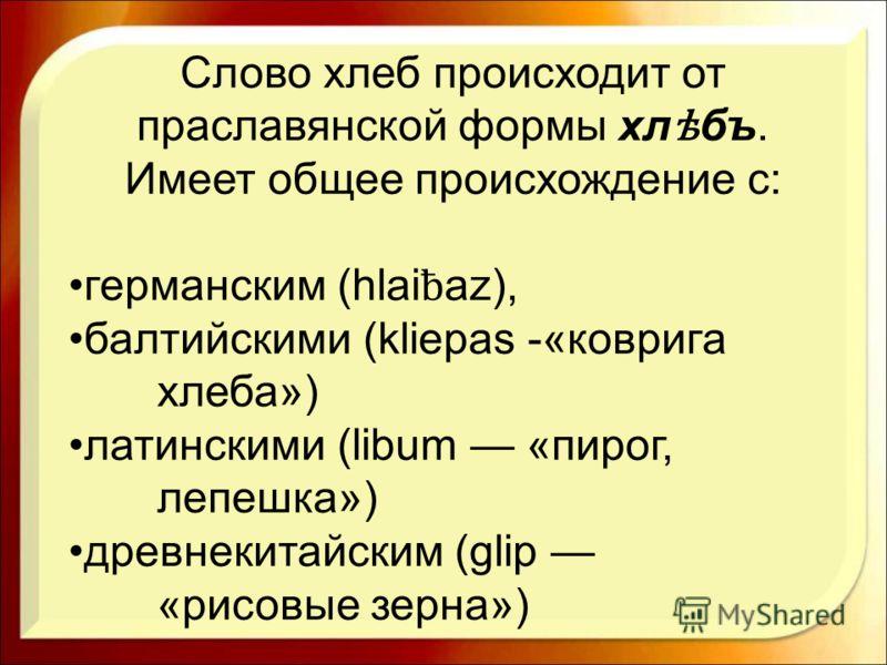 Слово хлеб происходит от праславянской формы хл ѣ бъ. Имеет общее происхождение с: германским (hlai ƀ az), балтийскими (kliepas -«коврига хлеба») латинскими (libum «пирог, лепешка») древнекитайским (glip «рисовые зерна»)
