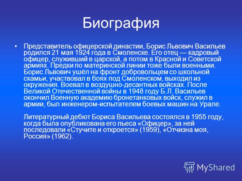 Биография Представитель офицерской династии, Борис Львович Васильев родился 21 мая 1924 года в Смоленске. Его отец кадровый офицер, служивший в царской, а потом в Красной и Советской армиях. Предки по материнской линии тоже были военными. Борис Львов