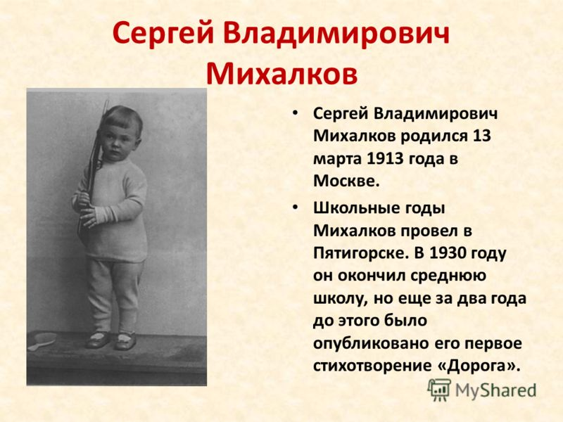 Сергей Владимирович Михалков Сергей Владимирович Михалков родился 13 марта 1913 года в Москве. Школьные годы Михалков провел в Пятигорске. В 1930 году он окончил среднюю школу, но еще за два года до этого было опубликовано его первое стихотворение «Д