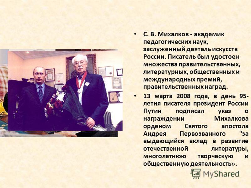 С. В. Михалков - академик педагогических наук, заслуженный деятель искусств России. Писатель был удостоен множества правительственных, литературных, общественных и международных премий, правительственных наград. 13 марта 2008 года, в день 95- летия п