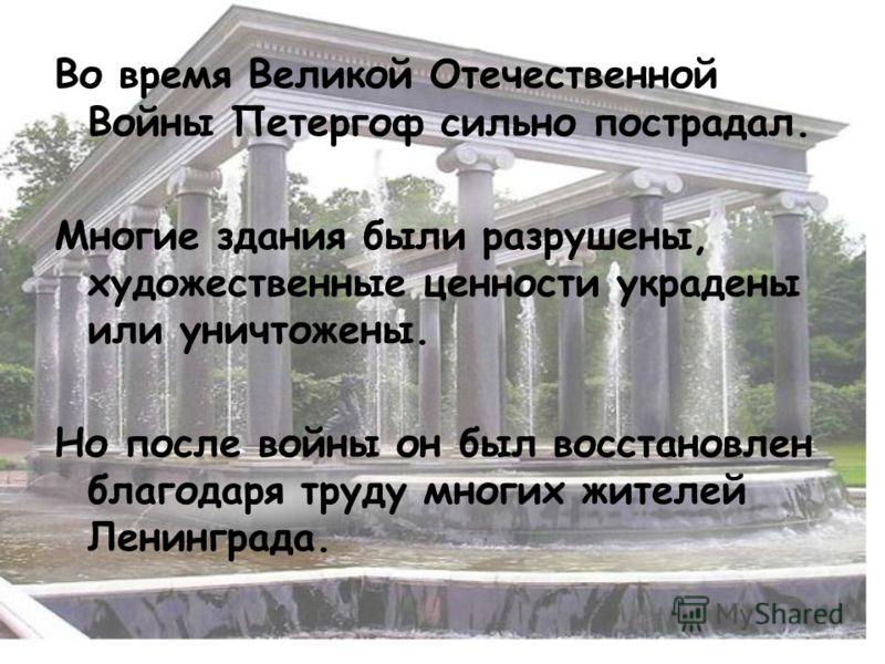 Во время Великой Отечественной Войны Петергоф сильно пострадал. Многие здания были разрушены, художественные ценности украдены или уничтожены. Но после войны он был восстановлен благодаря труду многих жителей Ленинграда.