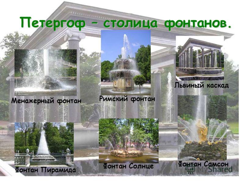 Петергоф – столица фонтанов. Менажерный фонтан Львиный каскад Фонтан Самсон Фонтан Солнце Римский фонтан Фонтан Пирамида