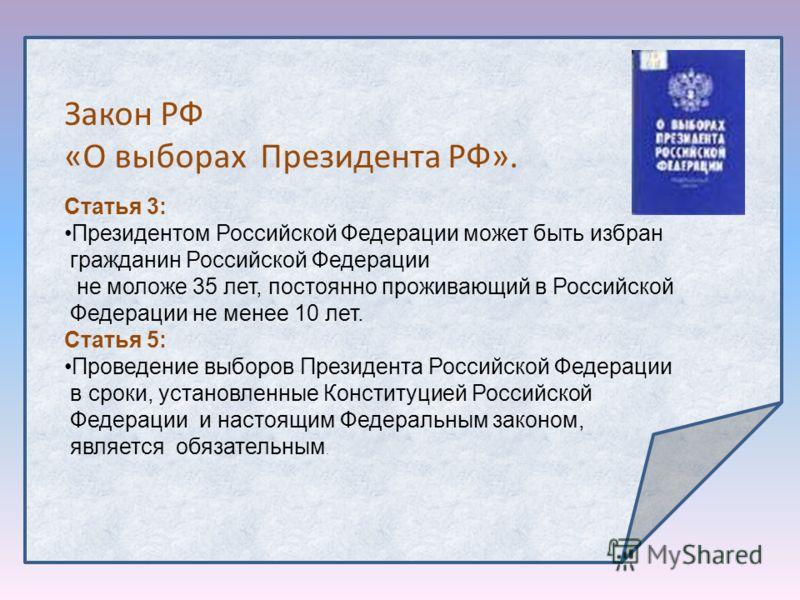 Статья 3: Президентом Российской Федерации может быть избран гражданин Российской Федерации не моложе 35 лет, постоянно проживающий в Российской Федерации не менее 10 лет. Статья 5: Проведение выборов Президента Российской Федерации в сроки, установл