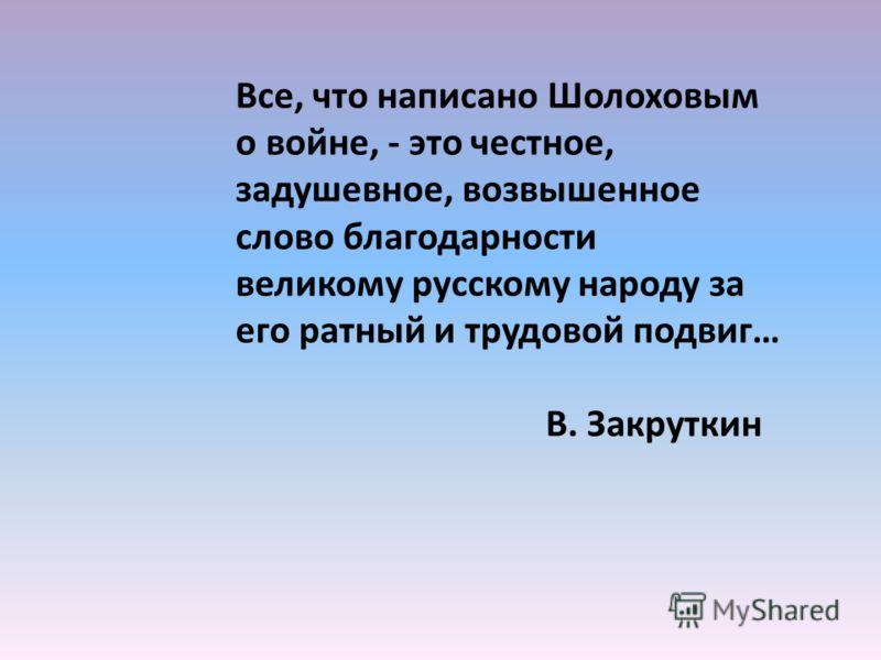 Все, что написано Шолоховым о войне, - это честное, задушевное, возвышенное слово благодарности великому русскому народу за его ратный и трудовой подвиг… В. Закруткин