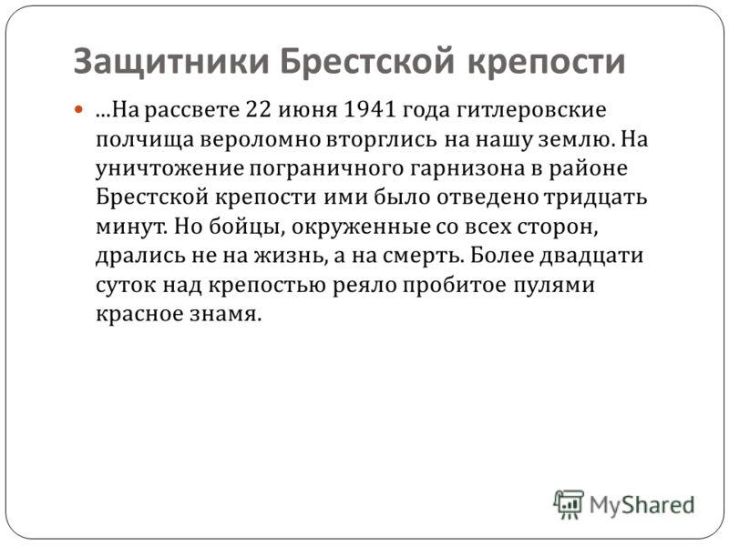 ... На рассвете 22 июня 1941 года гитлеровские полчища вероломно вторглись на нашу землю. На уничтожение пограничного гарнизона в районе Брестской крепости ими было отведено тридцать минут. Но бойцы, окруженные со всех сторон, дрались не на жизнь, а