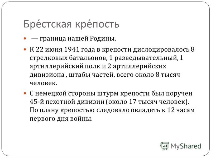 Брестская крепость граница нашей Родины. К 22 июня 1941 года в крепости дислоцировалось 8 стрелковых батальонов, 1 разведывательный, 1 артиллерийский полк и 2 артиллерийских дивизиона, штабы частей, всего около 8 тысяч человек. С немецкой стороны шту