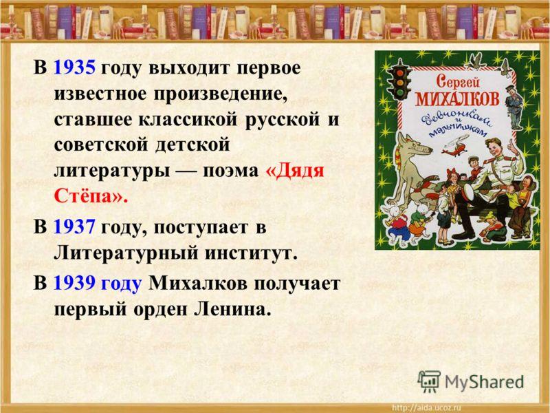 В 1935 году выходит первое известное произведение, ставшее классикой русской и советской детской литературы поэма «Дядя Стёпа». В 1937 году, поступает в Литературный институт. В 1939 году Михалков получает первый орден Ленина.