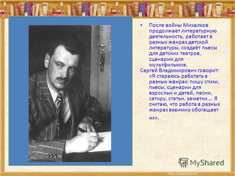 После войны Михалков продолжает литературную деятельность, работает в разных жанрах детской литературы, создаёт пьесы для детских театров, сценарии для мультфильмов. Сергей Владимирович говорит: «Я стараюсь работать в разных жанрах: пишу стихи, пьесы