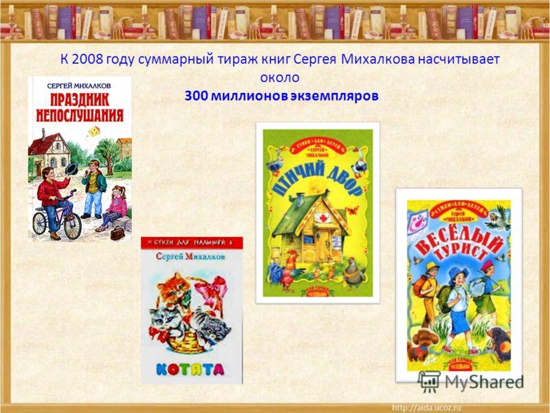 К 2008 году суммарный тираж книг Сергея Михалкова насчитывает около 300 миллионов экземпляров