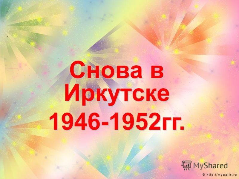 . Снова в Иркутске 1946-1952гг.