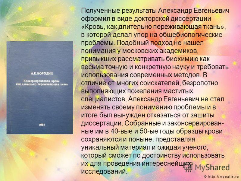 . Полученные результаты Александр Евгеньевич оформил в виде докторской диссертации «Кровь, как длительно переживающая ткань», в которой делал упор на общебиологические проблемы. Подобный подход не нашел понимания у московских академиков, привыкших ра