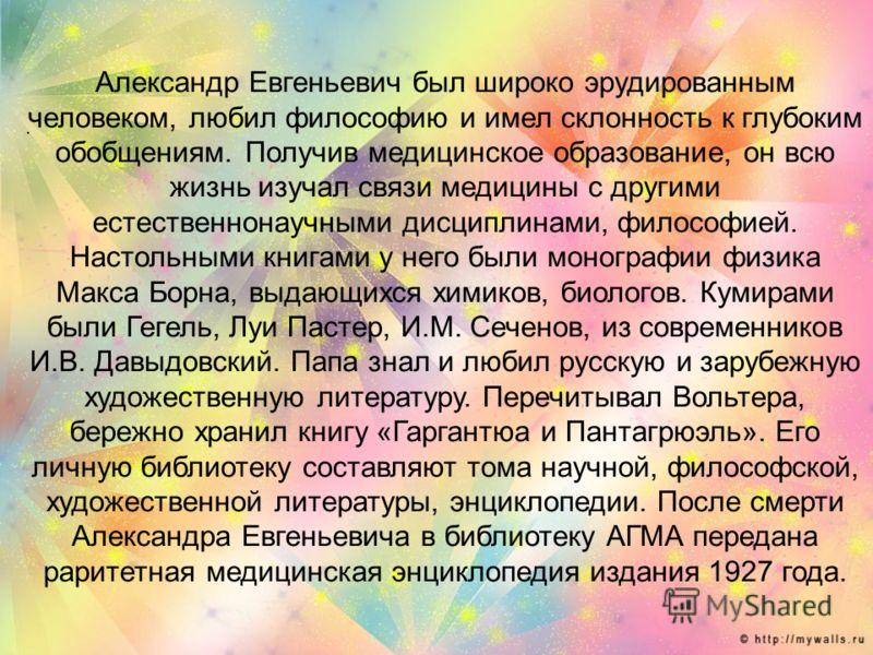 . Александр Евгеньевич был широко эрудированным человеком, любил философию и имел склонность к глубоким обобщениям. Получив медицинское образование, он всю жизнь изучал связи медицины с другими естественнонаучными дисциплинами, философией. Настольным