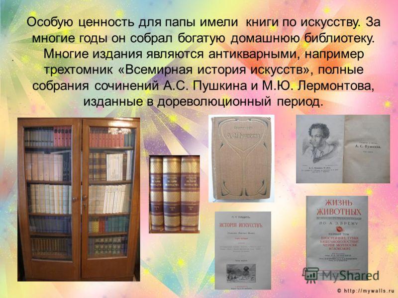 . Особую ценность для папы имели книги по искусству. За многие годы он собрал богатую домашнюю библиотеку. Многие издания являются антикварными, например трехтомник «Всемирная история искусств», полные собрания сочинений А.С. Пушкина и М.Ю. Лермонтов
