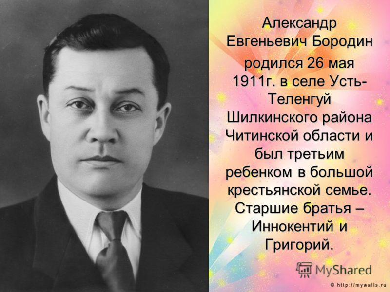 Александр Евгеньевич Бородин родился 26 мая 1911г. в селе Усть- Теленгуй Шилкинского района Читинской области и был третьим ребенком в большой крестьянской семье. Старшие братья – Иннокентий и Григорий.