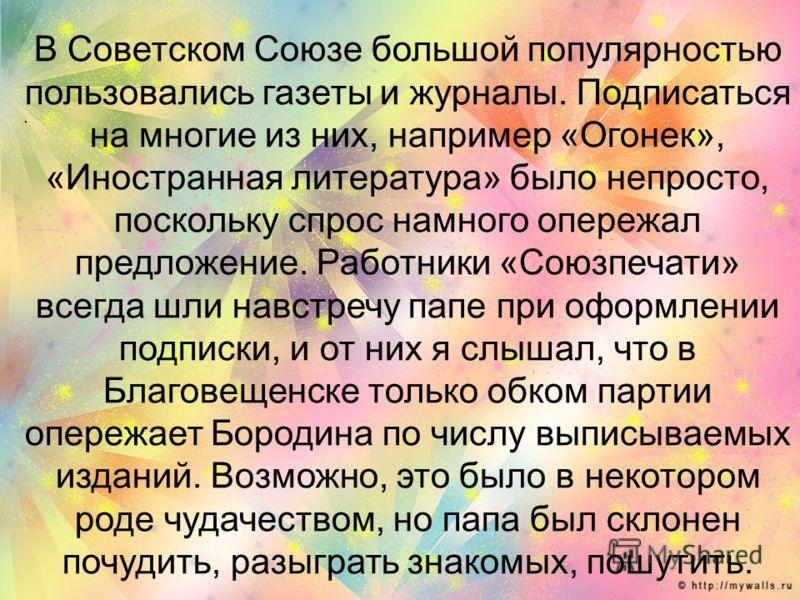 . В Советском Союзе большой популярностью пользовались газеты и журналы. Подписаться на многие из них, например «Огонек», «Иностранная литература» было непросто, поскольку спрос намного опережал предложение. Работники «Союзпечати» всегда шли навстреч