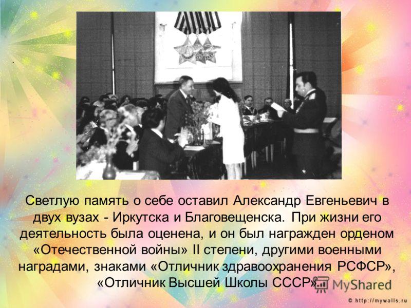 . Светлую память о себе оставил Александр Евгеньевич в двух вузах - Иркутска и Благовещенска. При жизни его деятельность была оценена, и он был награжден орденом «Отечественной войны» II степени, другими военными наградами, знаками «Отличник здравоох