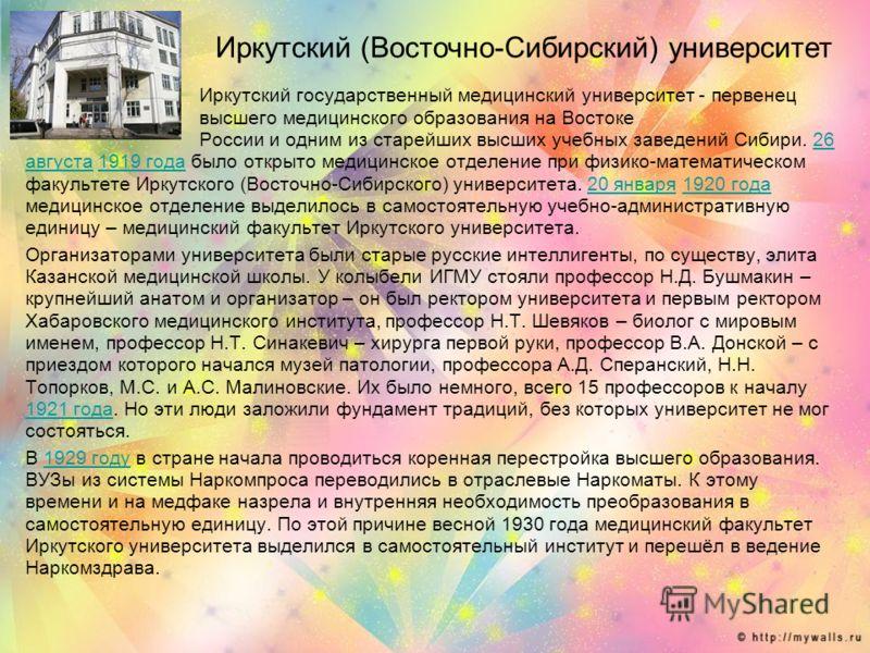 Иркутский государственный медицинский университет - первенец высшего медицинского образования на Востоке России и одним из старейших высших учебных заведений Сибири. 26 августа 1919 года было открыто медицинское отделение при физико-математическом фа