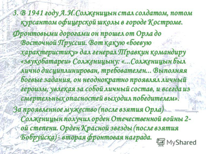 3. В 1941 году А.И.Солженицын стал солдатом, потом курсантом офицерской школы в городе Костроме. Фронтовыми дорогами он прошел от Орла до Восточной Пруссии. Вот какую «боевую характеристику» дал генерал Травкин командиру «звукобатареи» Солженицыну: «