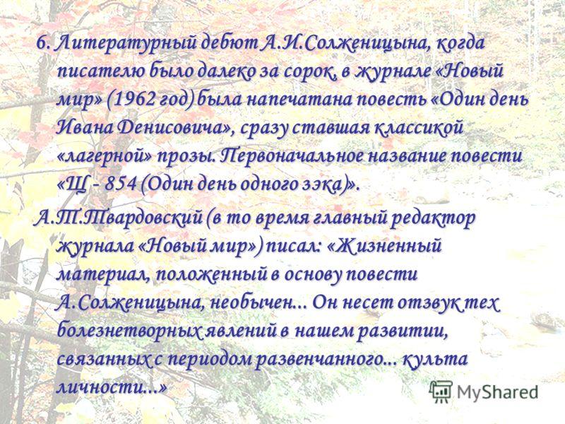 6. Литературный дебют А.И.Солженицына, когда писателю было далеко за сорок, в журнале «Новый мир» (1962 год) была напечатана повесть «Один день Ивана Денисовича», сразу ставшая классикой «лагерной» прозы. Первоначальное название повести «Щ - 854 (Оди