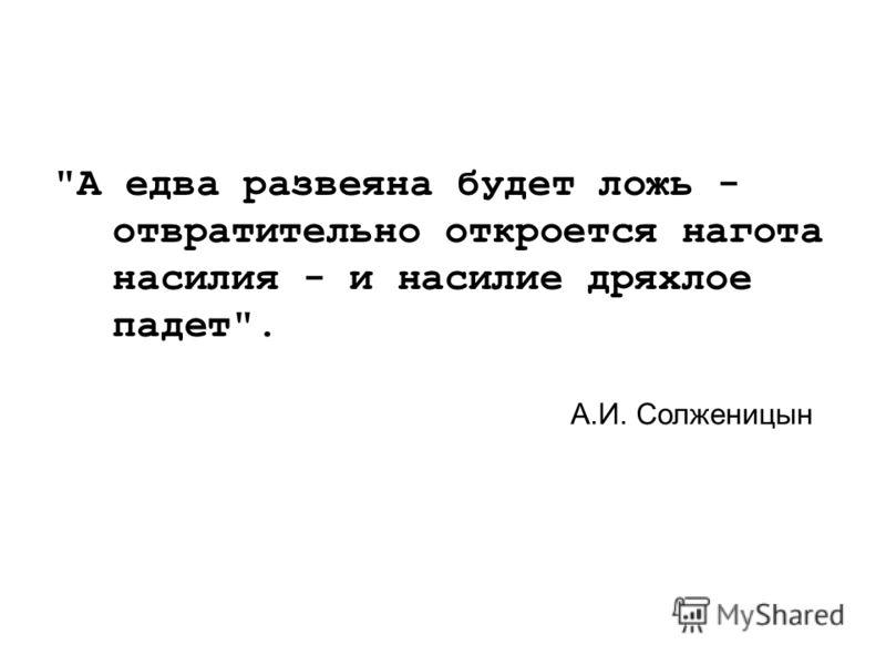 А едва развеяна будет ложь - отвратительно откроется нагота насилия - и насилие дряхлое падет. А.И. Солженицын