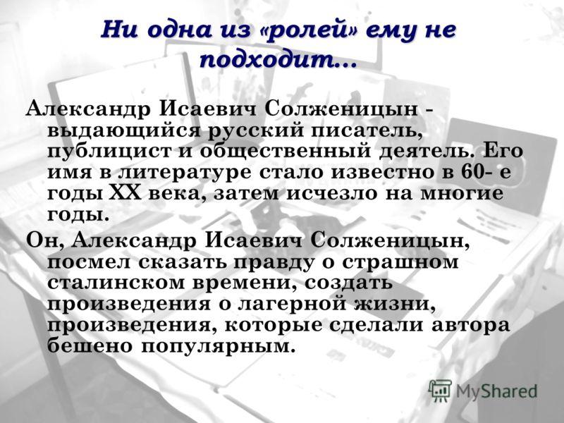 Ни одна из «ролей» ему не подходит… Александр Исаевич Солженицын - выдающийся русский писатель, публицист и общественный деятель. Его имя в литературе стало известно в 60- е годы XX века, затем исчезло на многие годы. Он, Александр Исаевич Солженицын