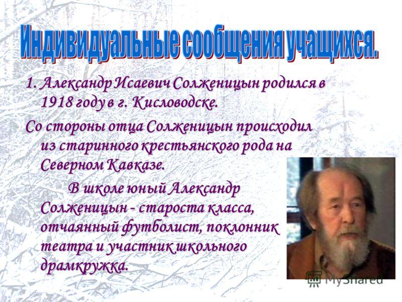 1. Александр Исаевич Солженицын родился в 1918 году в г. Кисловодске. Со стороны отца Солженицын происходил из старинного крестьянского рода на Северном Кавказе. В школе юный Александр Солженицын - староста класса, отчаянный футболист, поклонник теат