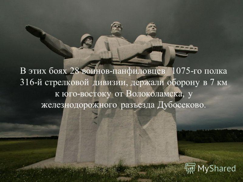 В этих боях 28 воинов-панфиловцев 1075-го полка 316-й стрелковой дивизии, держали оборону в 7 км к юго-востоку от Волоколамска, у железнодорожного разъезда Дубосеково.
