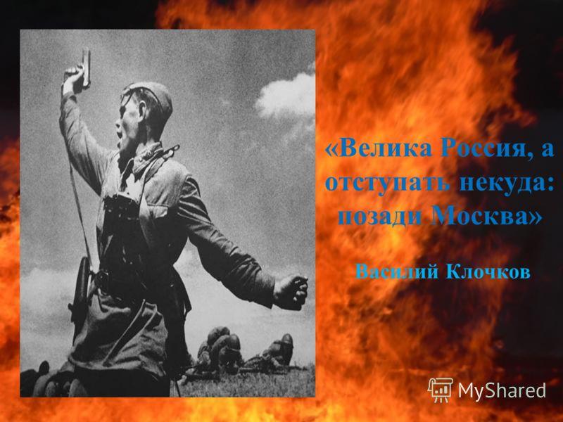 «Велика Россия, а отступать некуда: позади Москва» Василий Клочков