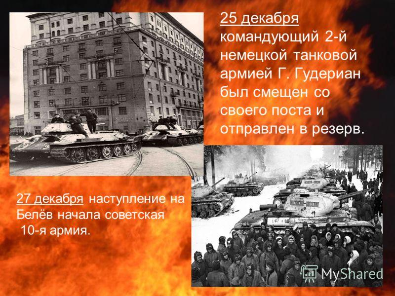 25 декабря командующий 2-й немецкой танковой армией Г. Гудериан был смещен со своего поста и отправлен в резерв. 27 декабря наступление на Белёв начала советская 10-я армия.