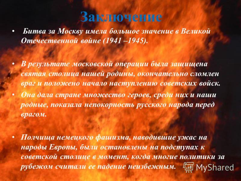 Заключение Битва за Москву имела большое значение в Великой Отечественной войне (1941 –1945). В результате московской операции была защищена святая столица нашей родины, окончательно сломлен враг и положено начало наступлению советских войск. Она дал