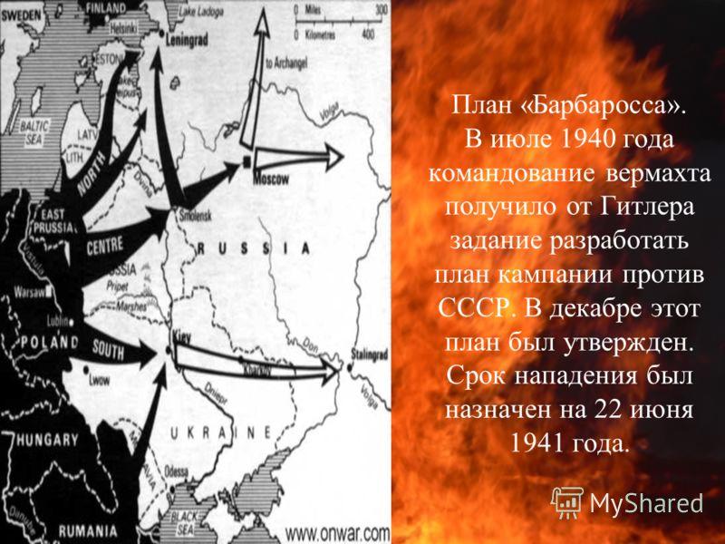 План «Барбаросса». В июле 1940 года командование вермахта получило от Гитлера задание разработать план кампании против СССР. В декабре этот план был утвержден. Срок нападения был назначен на 22 июня 1941 года.