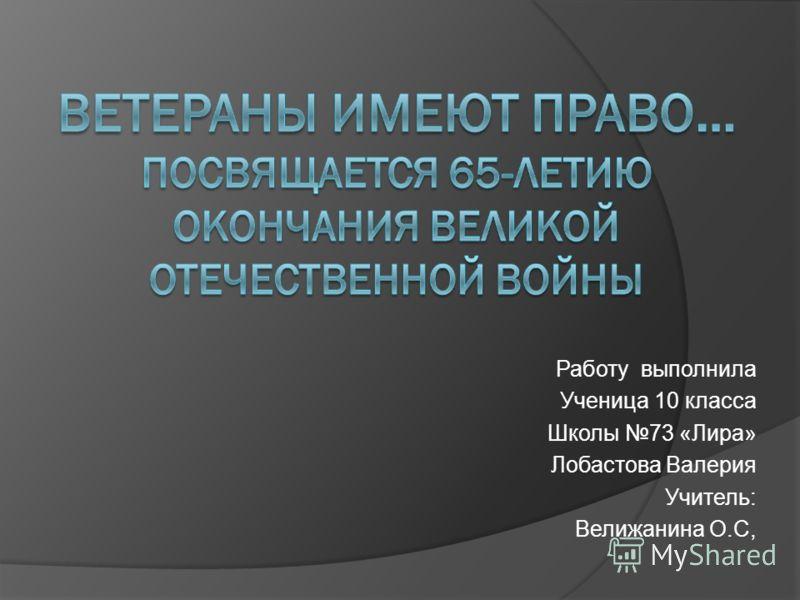 Работу выполнила Ученица 10 класса Школы 73 «Лира» Лобастова Валерия Учитель: Велижанина О.С,