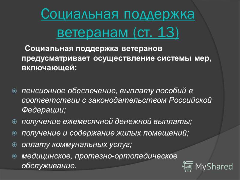 Социальная поддержка ветеранам (ст. 13) Социальная поддержка ветеранов предусматривает осуществление системы мер, включающей: пенсионное обеспечение, выплату пособий в соответствии с законодательством Российской Федерации; получение ежемесячной денеж