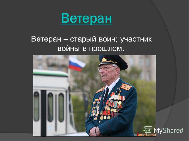 Ветеран Ветеран – старый воин; участник войны в прошлом.