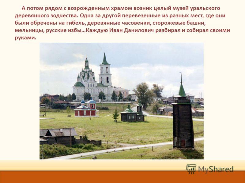 А потом рядом с возрожденным храмом возник целый музей уральского деревянного зодчества. Одна за другой перевезенные из разных мест, где они были обречены на гибель, деревянные часовенки, сторожевые башни, мельницы, русские избы…Каждую Иван Данилович