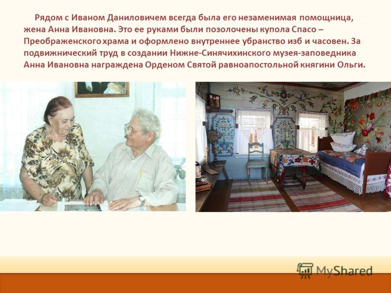 Рядом с Иваном Даниловичем всегда была его незаменимая помощница, жена Анна Ивановна. Это ее руками были позолочены купола Спасо – Преображенского храма и оформлено внутреннее убранство изб и часовен. За подвижнический труд в создании Нижне-Синячихин