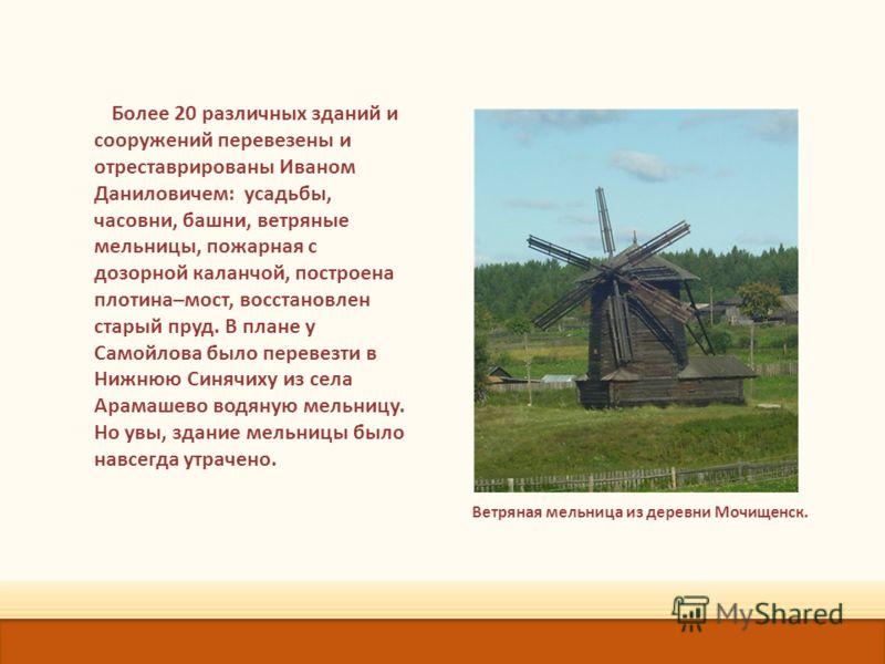 Более 20 различных зданий и сооружений перевезены и отреставрированы Иваном Даниловичем: усадьбы, часовни, башни, ветряные мельницы, пожарная с дозорной каланчой, построена плотина–мост, восстановлен старый пруд. В плане у Самойлова было перевезти в