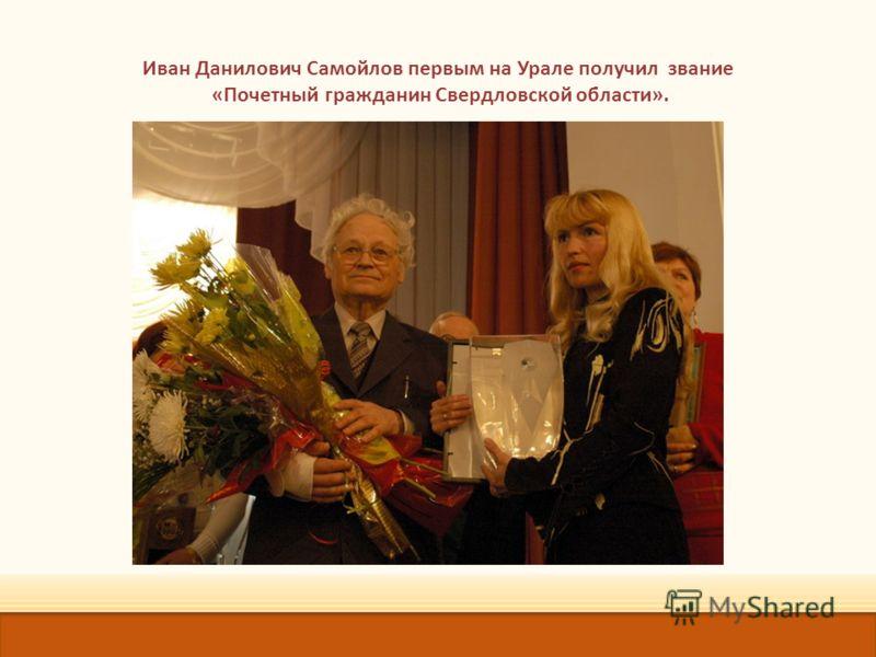 Иван Данилович Самойлов первым на Урале получил звание «Почетный гражданин Свердловской области».