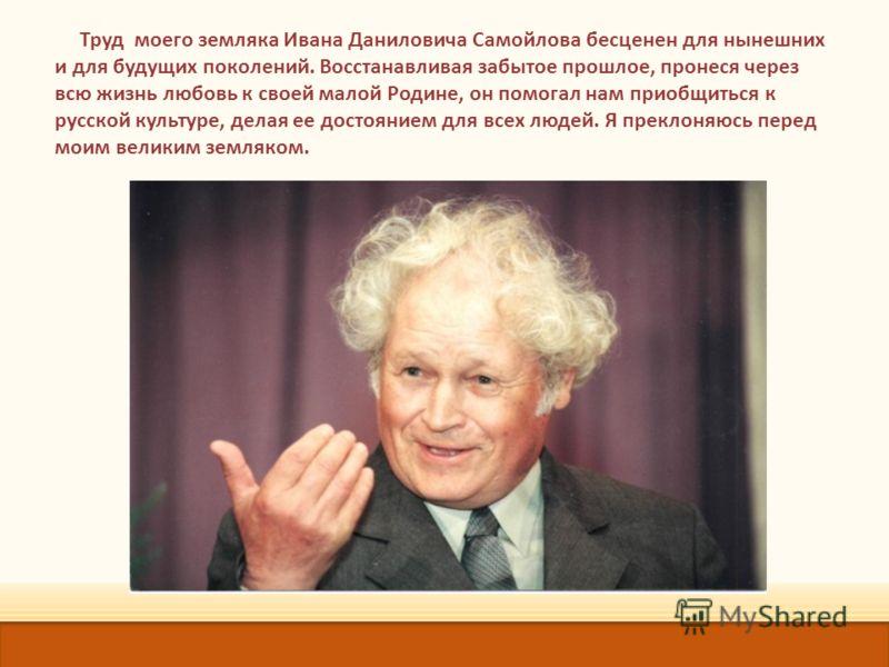 Труд моего земляка Ивана Даниловича Самойлова бесценен для нынешних и для будущих поколений. Восстанавливая забытое прошлое, пронеся через всю жизнь любовь к своей малой Родине, он помогал нам приобщиться к русской культуре, делая ее достоянием для в